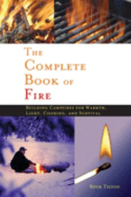 The Complete Book of Fire: Building Campfires for Warmth, Light, Cooking, and Survival 9780897326339
