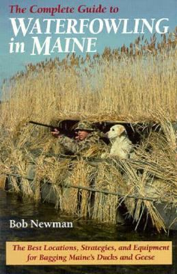 The Complete Guide to Waterfowling in Maine: The Best Locations, Strategies, and Equipment for Bagging Maine's Ducks and Geese 9780892723669