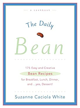 The Daily Bean: 175 Easy and Creative Bean Recipes for Breakfast, Lunch, Dinner....And, Yes, Dessert 9780895260710