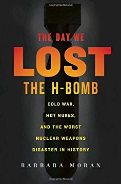 The Day We Lost the H-Bomb: Cold War, Hot Nukes, and the Worst Nuclear Weapons Disaster in History 9780891419044