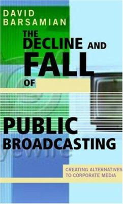 The Decline and Fall of Public Broadcasting: Creating Alternative Media 9780896086548