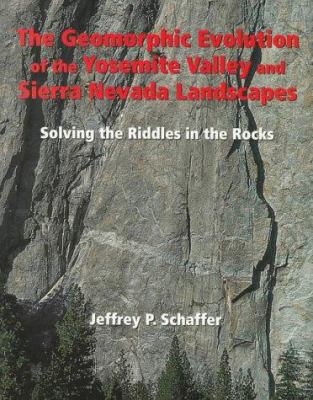 The Geomorphic Evolution of the Yosemite Valley and Sierra Nevada Landscapes: Solving the Riddles in the Rocks 9780899972190