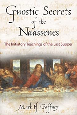The Gnostic Secrets of the Naassenes: The Initiatory Teachings of the Last Supper 9780892816972