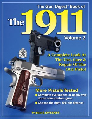 The Gun Digest Book of the 1911: Volume 2; A Complete Look at the Use, Care & Repair of the 1911 Pistol 9780896892699