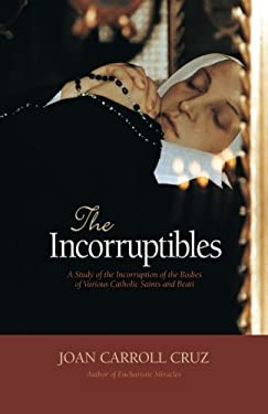 The Incorruptibles: A Study of the Incorruption of the Bodies of Various Catholic Saints and Beati 9780895550668
