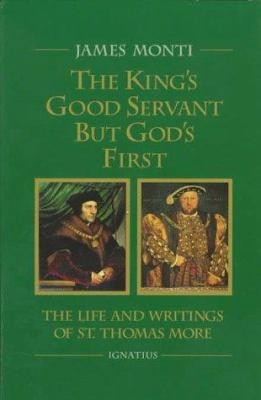 The King's Good Servant But God's First: The Life and Writings of Saint Thomas More