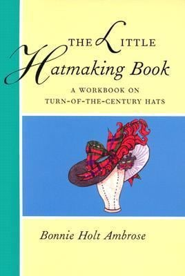 The Little Hatmaking Book: A Workbook on Turn-Of-The-Century Hats 9780896761261