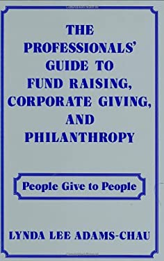 The Professionals' Guide to Fund Raising, Corporate Giving, and Philanthropy: People Give to People 9780899302515