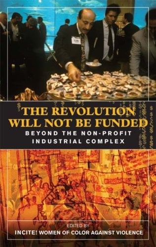 The Revolution Will Not Be Funded: Beyond the Non-Profit Industrial Complex 9780896087668