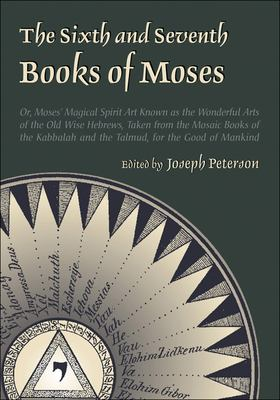 The Sixth and Seventh Books of Moses: Or Moses' Magical Spirit-Art Known as the Wonderful Arts of the Old Wise Hebrews, Taken from the Mosaic Books of 9780892541300