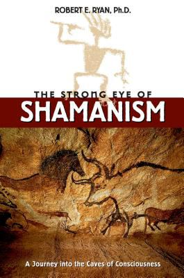 The Strong Eye of Shamanism: A Journey Into the Caves of Consciousness - Ryan, Robert E.
