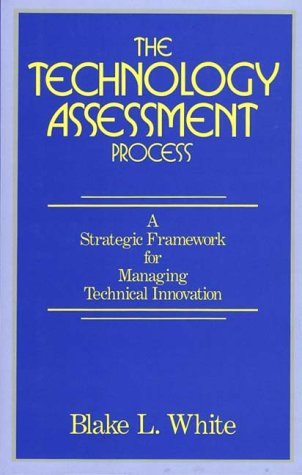 The Technology Assessment Process: A Strategic Framework for Managing Technical Innovation 9780899303185