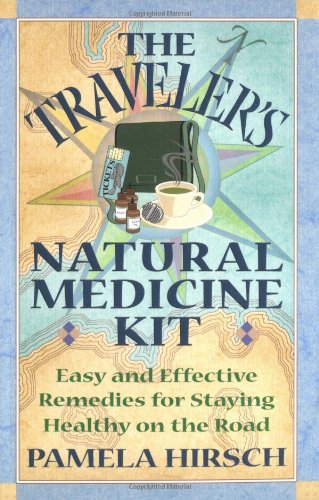 The Traveler's Natural Medicine Kit: Easy and Effective Remedies for Staying Healthy on the Road 9780892819478