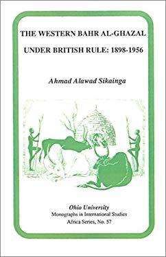 The Western Bahr Al-Ghazal Under British Rule, 1898-1956 9780896801615
