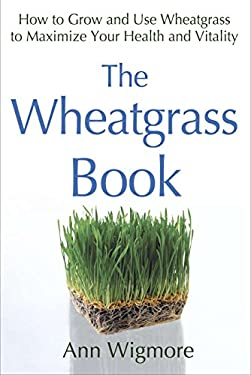 The Wheatgrass Book: How to Grow and Use Wheatgrass to Maximize Your Health and Vitality 9780895292346
