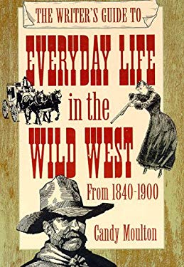 The Writer's Guide to Everyday Life in the Wild West: 1840 to 1900 9780898798708