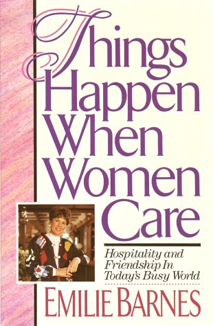 Things Happen When Women Care: Hospitality and Friendship in Today's Busy World 9780890818374