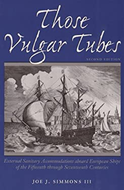 Those Vulgar Tubes: External Sanitary Accommodations Aboard European Ships of the 15th Through 17th Centuries 9780890967881
