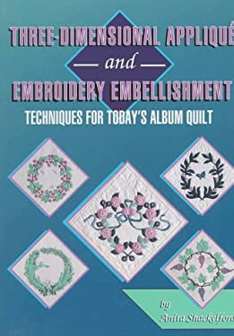 Three-Dimensional Applique & Embroidery Embellishment: Techniques for Today's Album Quilt 9780891458197