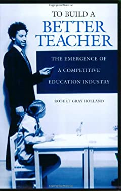To Build a Better Teacher: The Emergence of a Competitive Education Industry 9780897898867