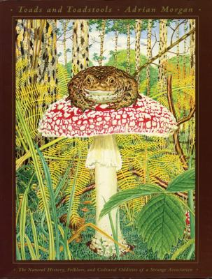 Toads and Toadstools: The Natural History, Mythology and Cultural Oddities of This Strange Association 9780890877777