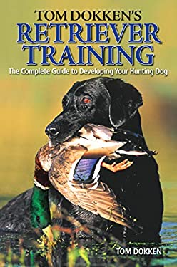 Tom Dokken's Retriever Training: The Complete Guide to Developing Your Hunting Dog 9780896898585