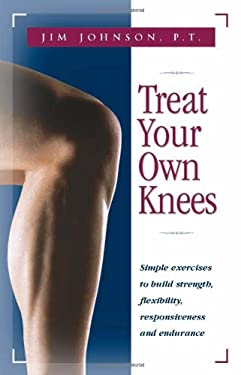 Treat Your Own Knees: Simple Exercises to Build Strength, Flexibility, Responsiveness and Endurance 9780897934220