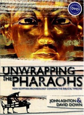 Unwrapping the Pharaohs: How Egyptian Archaeology Confirms the Biblical Timeline [With DVD]