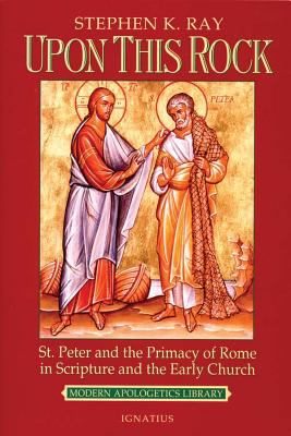 Upon This Rock: St. Peter and the Primacy of Rome in Scripture and the Early Church