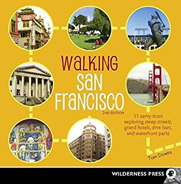 Walking San Francisco: 33 Savvy Tours Exploring Steep Streets, Grand Hotels, Dive Bars, and Waterfront Parks 9780899976549