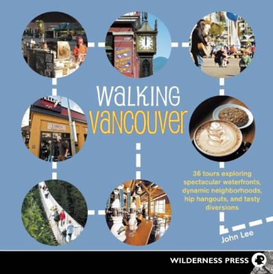 Walking Vancouver: 36 Walking Tours Exploring Spectacular Waterfront, Dynamic Neighborhoods, Hip Hangouts, and Tasty Diversions 9780899974903