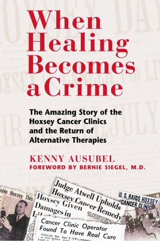 When Healing Becomes a Crime: The Amazing Story of the Hoxsey Cancer Clinics and the Return of Alternative Therapies 9780892819256