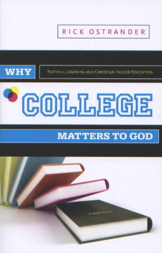 Why College Matters to God: Academic Faithfulness and Christian Higher Education 9780891125358