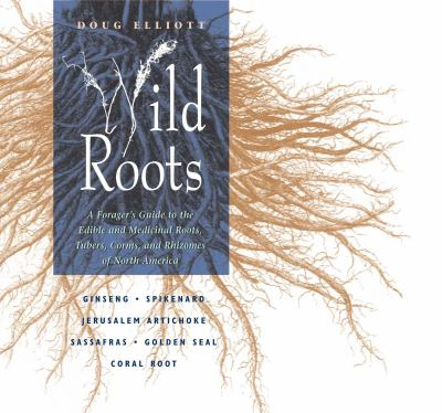 Wild Roots: A Forager's Guide to the Edible and Medicinal Roots, Tubers, Corms, and Rhizomes of North America 9780892815388