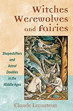 Witches, Werewolves, and Fairies: Shapeshifters and Astral Doubles in the Middle Ages 9780892810963