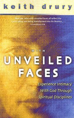 With Unveiled Faces: Experience Intimacy with God Through Spiritual Disciplines 9780898272987