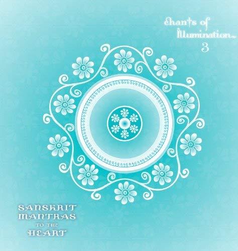 Chants of Illumination, Volume 3: Sanskrit Mantras to the Heart
