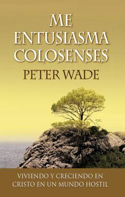 Me Entusiasma Colosenses: Viviendo y Creciendo En Cristo En Un Mundo Hostil 9780909362393