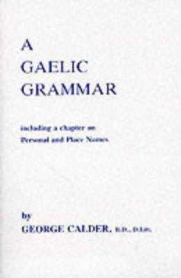 A Gaelic Grammar: Containing Parts of Speech and the General Principles of Phonology and Etymology with a Chapter on Proper and Place Na
