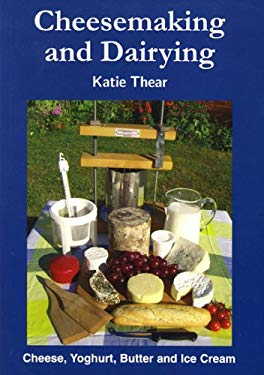 Cheesemaking and Dairying: Making Cheese, Yoghurt, Butter and Ice Cream on a Small Scale 9780906137338