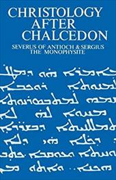 Christology After Chalcedon: Severus of Antioch and Sergius the Monophysite - Torrance, Iain R.