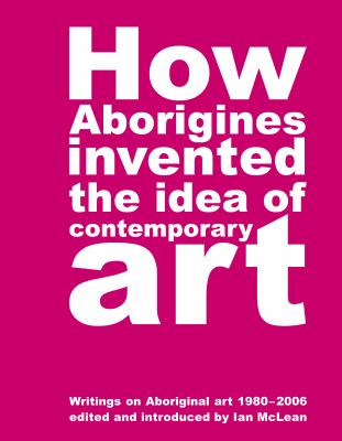 How Aborigines Invented the Idea of Contemporary Art 9780909952372