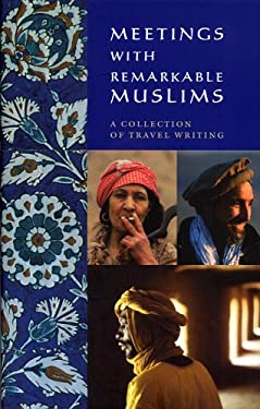 Meetings with Remarkable Muslims: A Collection of Travel Writing 9780907871644