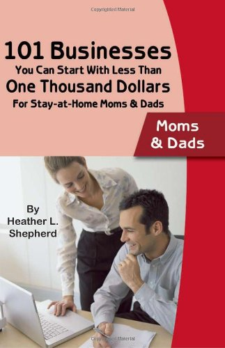 101 Businesses You Can Start with Less Than One Thousand Dollars: For Stay-At-Home Moms and Dads 9780910627887