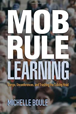 Mob Rule Learning: Camps, Unconferences, and Trashing the Talking Head 9780910965927