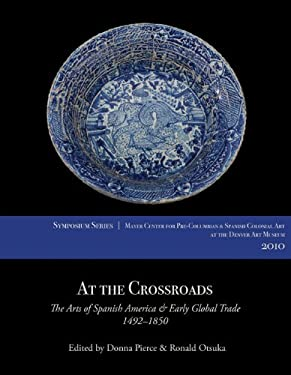 At the Crossroads: The Arts of Spanish America and Early Global Trade, 1492-1850 9780914738800