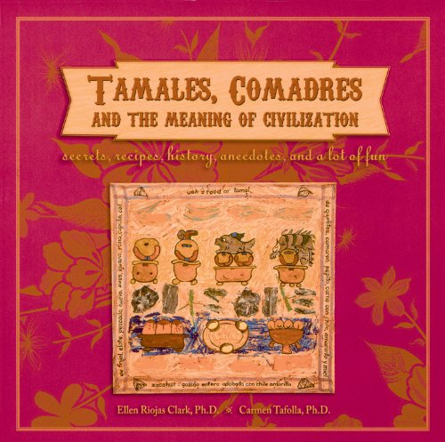 Tamales, Comadres and the Meaning of Civilization: Secrets, Recipes, History, Anecdotes, and a Lot of Fun