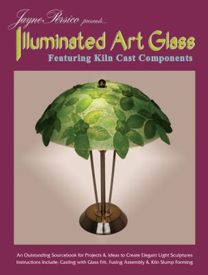 Jayne Persico Presents... Illuminated Art Glass: Featuring Kiln Cast Components 9780919985599