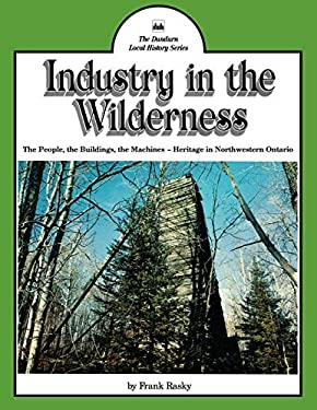 Industry in the Wilderness: The People, the Buildings, the Machines -- Heritage in Northwestern Ontario 9780919670662