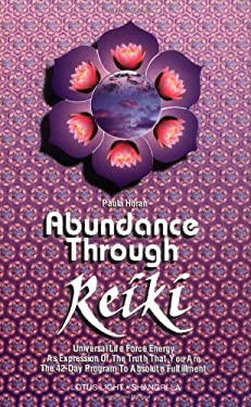 Abundance Through Reiki: Universal Life Force Energy as Expression of the Truth That You Are. the 42-Day Program to Absolute Fulfillment 9780914955252